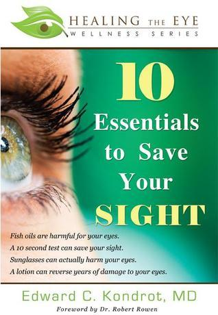 10 Essentials to Save Your SIGHT  by  Edward C. Kondrot