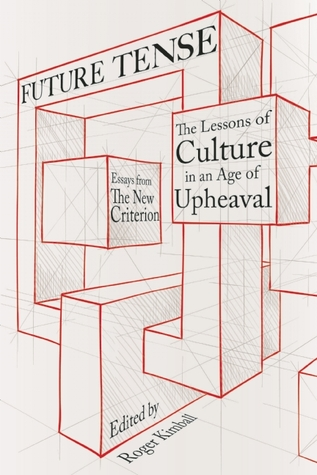 Future Tense: The Lessons of Culture in an Age of Upheaval  by  Roger Kimball