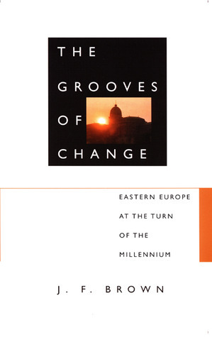 The Grooves of Change: Eastern Europe at the Turn of the Millennium J.F. Brown