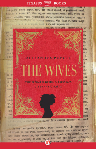 The Wives: The Women Behind Russias Literary Giants Alexandra Popoff