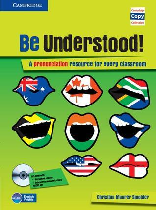 Be Understood! A Pronunciation Resource for Every Classroom Christina Maurer Smolder