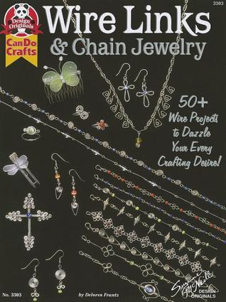 Wire Links & Chain Jewelry: 50+ Wire Projects to Dazzle Your Every Crafting Desire Delores Frantz