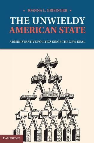 The Unwieldy American State: Administrative Politics Since the New Deal  by  Joanna Grisinger