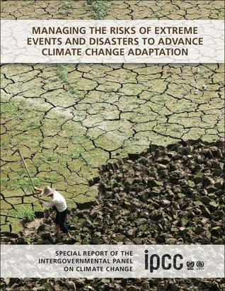 Managing the Risks of Extreme Events and Disasters to Advance Climate Change Adaptation: Special Report of the Intergovernmental Panel on Climate Change Christopher B. Field