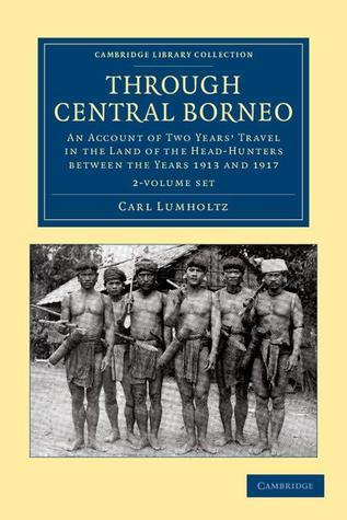 Through Central Borneo 2 Volume Set: An Account of Two Years Travel in the Land of the Head-Hunters Between the Years 1913 and 1917  by  Carl Lumholtz