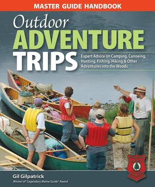 Master Guide Handbook to Outdoor Adventure Trips: Expert Advice on Camping, Canoeing, Hunting, Fishing, Hiking & Other Adventures into the Woods Gil Gilpatrick