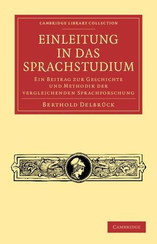 Einleitung in Das Sprachstudium: Ein Beitrag Zur Geschichte Und Methodik Der Vergleichenden Sprachforschung Berthold Delbrück