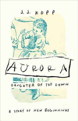 Aurora, Daughter of the Dawn: A Story of New Beginnings J.J. Kopp