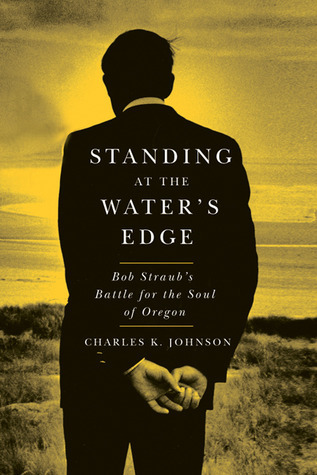 Standing at the Waters Edge: Bob Straubs Battle for the Soul of Oregon Charles K. Johnson