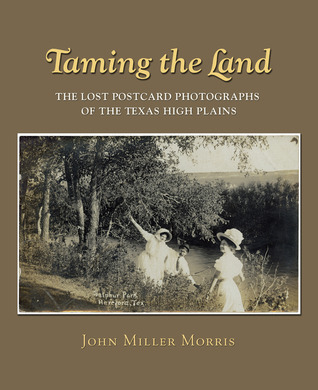 Taming the Land: The Lost Postcard Photographs of the Texas High Plains John Miller Morris