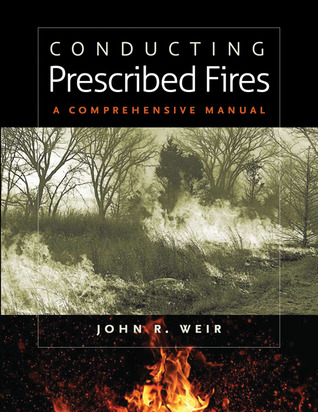 Conducting Prescribed Fires: A Comprehensive Manual  by  John R. Weir