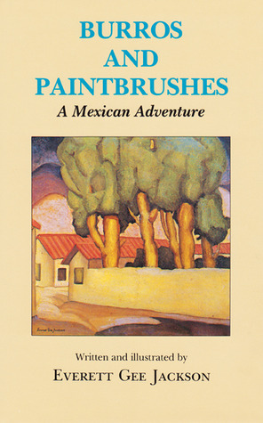 Burros and Paintbrushes: A Mexican Adventure Everett Gee Jackson