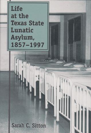 Life at the Texas State Lunatic Asylum, 1857-1997 Sarah C. Sitton