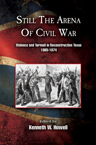 Still the Arena of Civil War: Violence and Turmoil in Reconstruction Texas, 1865-1874  by  Kenneth W. Howell