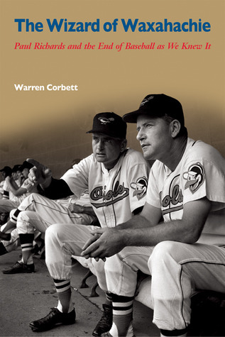 The Wizard of Waxahachie: Paul Richards and the End of Baseball as We Knew It Warren Corbett