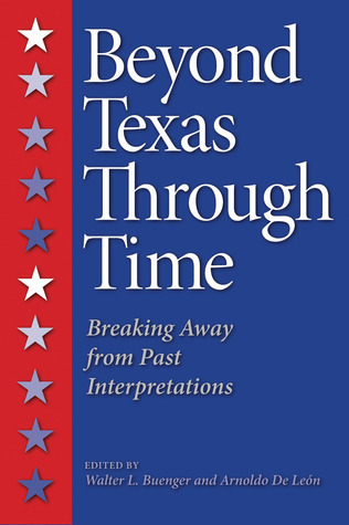 Beyond Texas Through Time: Breaking Away from Past Interpretations  by  Walter L. Buenger