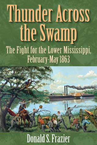 Thunder Across the Swamp: The Fight for the Lower Mississippi, February-May 1863  by  Donald S. Frazier