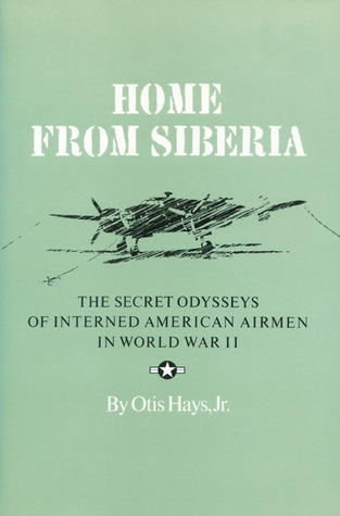 Home From Siberia: The Secret Odysseys of Interned American Airmen in World War II Otis Hays