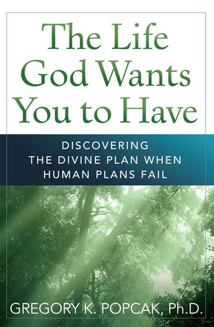 The Life God Wants You to Have: Discovering the Divine Plan When Human Plans Fail Gregory K. Popcak