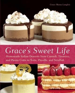 Graces Sweet Life: Homemade Italian Desserts from Cannoli, Tiramisu, and Panna Cotta to Torte, Pizzelle, and Struffoli Grace Massa-Langlois
