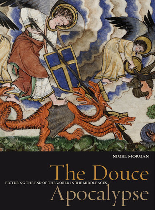 The Douce Apocalypse: Picturing the End of the World in the Middle Ages Nigel J. Morgan