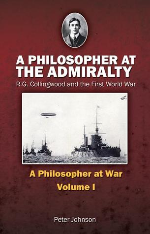 A Philosopher at the Admiralty: R.G. Collingwood and the First World War  by  Peter Johnson