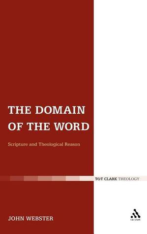 The Domain of the Word: Scripture and Theological Reason  by  John B. Webster