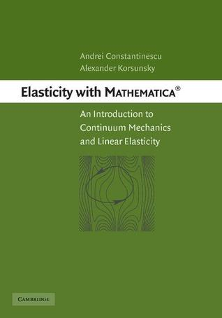 Elasticity with Mathematica (R): An Introduction to Continuum Mechanics and Linear Elasticity Andrei Constantinescu