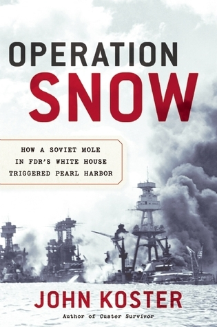 Operation Snow: How a Soviet Mole in FDRs White House Triggered Pearl Harbor John Koster