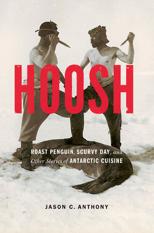 Hoosh: Roast Penguin, Scurvy Day, and Other Stories of Antarctic Cuisine  by  Jason C. Anthony
