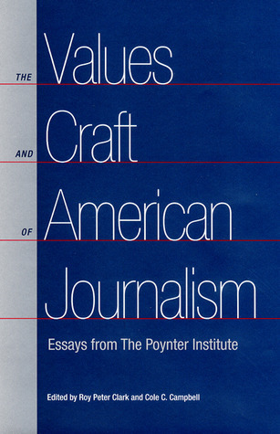 The Values and Craft of American Journalism: Essays from the Poynter Institute  by  Roy Peter Clark