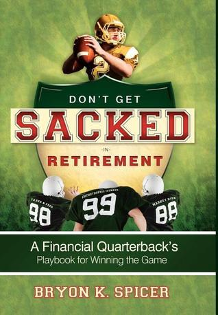 Dont Get Sacked In Retirement: A Financial Quarterbacks Playbook for Winning the Game  by  Bryon K. Spicer