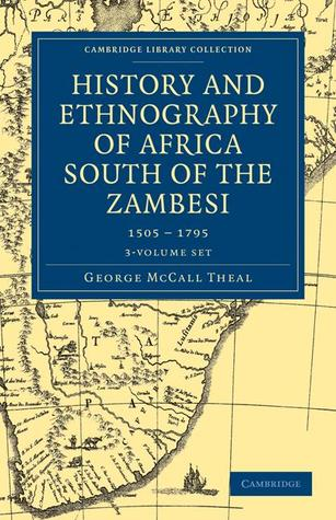 History and Ethnography of Africa South of the Zambesi, from the Settlement of the Portuguese at Sofala in September 1505 to the Conquest of the Cape Colony  by  the British in September 1795 3 Volume Set by George McCall Theal