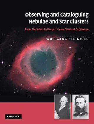 Observing and Cataloguing Nebulae and Star Clusters: From Herschel to Dreyers New General Catalogue Wolfgang Steinicke