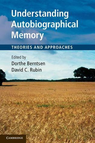 Understanding Autobiographical Memory: Theories and Approaches Dorthe Berntsen