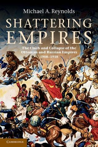 Shattering Empires: The Clash and Collapse of the Ottoman and Russian Empires 1908 1918  by  Michael A. Reynolds