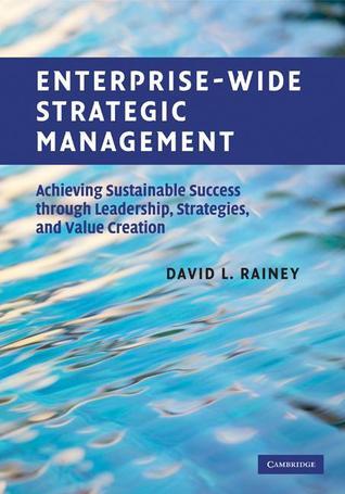 Enterprise-Wide Strategic Management: Achieving Sustainable Success Through Leadership, Strategies, and Value Creation David Rainey