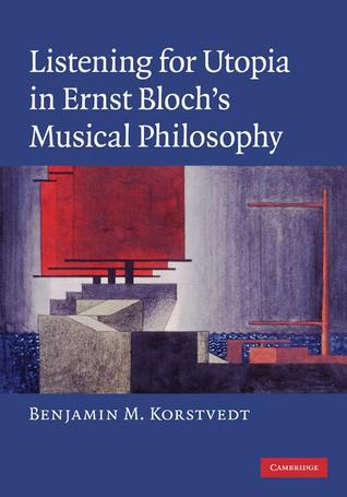 Listening for Utopia in Ernst Blochs Musical Philosophy Benjamin M. Korstvedt