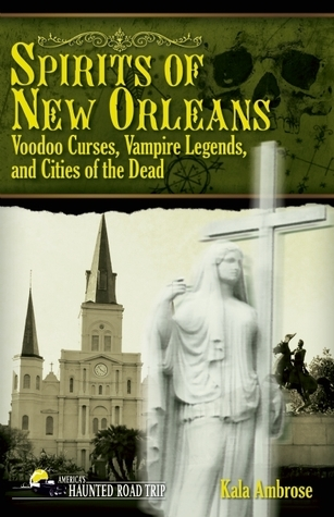 Spirits of New Orleans: Voodoo Curses, Vampire Legends and Cities of the Dead  by  Kala Ambrose