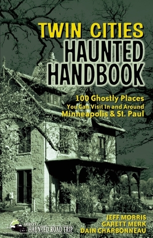 Twin Cities Haunted Handbook: 100 Ghostly Places You Can Visit in and Around Minneapolis and St. Paul Jeff Morris
