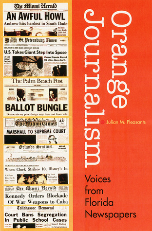 Orange Journalism: Voices from Floridas Newspapers  by  Julian M. Pleasants