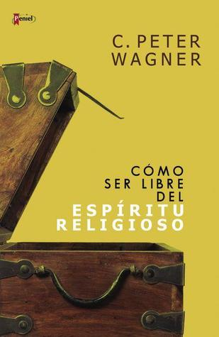 Freedom From the Religious Spirit: Understanding How Deceptive Religious Forces Try to Destroy Gods Plan and Purpose for his Church  by  C. Peter Wagner