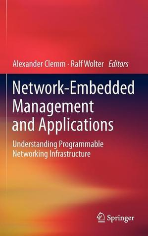 Network-Embedded Management and Applications: Understanding Programmable Networking Infrastructure Alexander Clemm