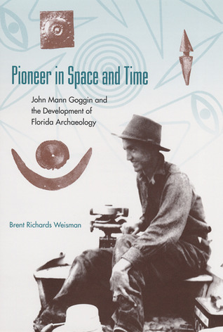 Pioneer in Space and Time: John Mann Goggin and the Development of Florida Archaeology Brent Richards Weisman