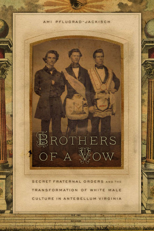 Brothers of a Vow: Secret Fraternal Orders and the Transformation of White Male Culture in Antebellum Virginia Ami Pflugrad-Jackisch