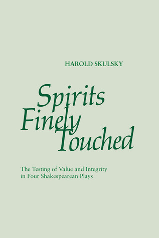 Spirits Finely Touched: The Testing of Value and Integrity in Four Shakespearean Plays  by  Harold Skulsky