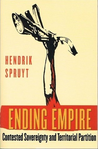 Ending Empire: Contested Sovereignty and Territorial Partition  by  Hendrik Spruyt