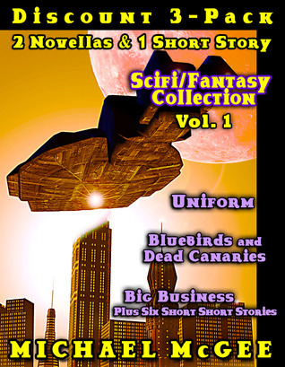 Scifi-Fantasy Collection (Vol 1): Bluebirds and Dead Canaries / Uniform / Big Business  by  Michael McGee