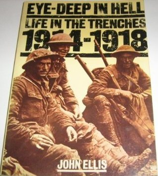 Eye-Deep In Hell: Life In The Trenches 1914-1918  by  John  Ellis