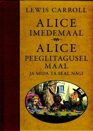 Alice Imedemaal. Alice peeglitagusel maal ja mida ta seal nägi Lewis Carroll